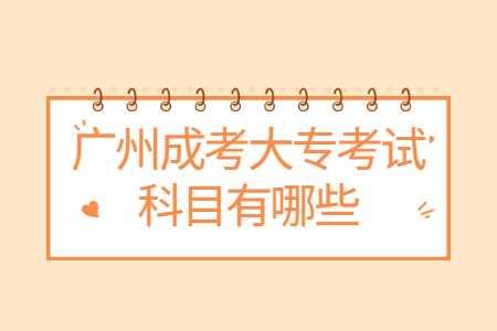 广州成考大专考试科目有哪些