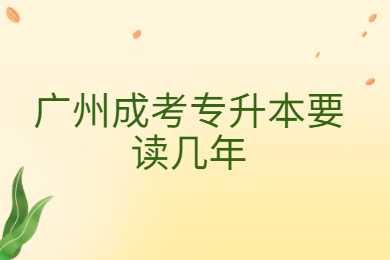 广州成考专升本要读几年